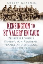 Kensington to St Valery en Caux: Princess Louise's Kensington Regiment, France and England, Summer 1940 - Robert Gardner