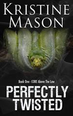 Perfectly Twisted (Book 1 C.O.R.E. Above the Law) (C.O.R.E. Series) - Kristine Mason