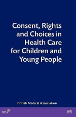 Consent, Rights and Choices in Health Care for Children and Young People: Talk and Action in Healthcare - British Medical Association