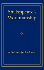 Shakespeare's Workmanship - Arthur Quiller-Couch