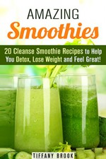 Amazing Smoothies: 20 Cleanse Smoothie Recipes to Help You Detox, Lose Weight and Feel Great! (Weight Control Guide) - Tiffany Brook