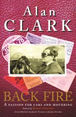Back Fire: A Passion for Cars and Motoring - Alan Clark, Robert Coucher, James Clark, Jane Clark