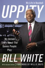 Uppity: My Untold Story About The Games People Play - Bill White, Gordon Dilk, Willie Mays, Gordon Dillow