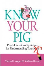 Know Your Pig: Playful Relationship Advice for Understanding Your Man (Pig) - Michael D. Coogan, William Burton