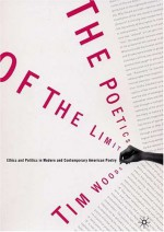 The Poetics of the Limit: Ethics and Politics in Modern and Contemporary American Poetry - Tim Woods