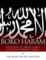 Boko Haram: The History of Africa's Most Notorious Terrorist Group - Charles River Editors