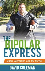 The Bipolar Express: Manic Depression and the Movies - David Coleman