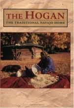 The Hogan: The Traditional Navajo Home - Scott Thybony