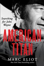 American Titan: Searching for John Wayne - Marc Eliot