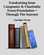 Fundraising from Companies & Charitable Trusts/Foundation + Through The Internet - Gordon Owen