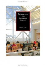 Reimagining the Academic Library - David W. Lewis