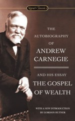 The Autobiography of Andrew Carnegie and The Gospel of Wealth (Signet Classics) - Andrew Carnegie, Gordon Hutner