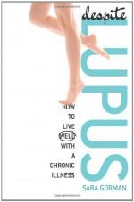 Despite Lupus: How to Live Well with a Chronic Illness - Sara Gorman