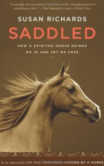Saddled: How a Spirited Horse Reined Me In and Set Me Free - Susan Richards