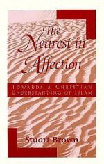 The Nearest in Affection: Towards a Christian Understanding of Islam - Stuart Brown