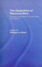 The Geopolitics of Resource Wars: Resource Dependence, Governance and Violence - Philippe Le Billon