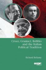 Croce, Gramsci, Bobbio, and the Italian Political Tradition - Richard Bellamy