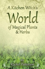 A Kitchen Witch's World of Magical Herbs & Plants - Rachel Patterson