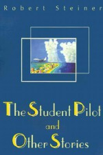 The Student Pilot and Other Stories - Robert Steiner
