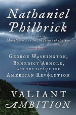 Valiant Ambition: George Washington, Benedict Arnold, and the Fate of the American Revolution - Nathaniel Philbrick