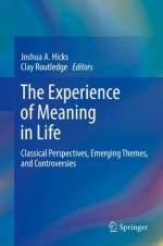 The Experience of Meaning in Life: Classical Perspectives, Emerging Themes, and Controversies - Joshua A. Hicks, Clay Routledge