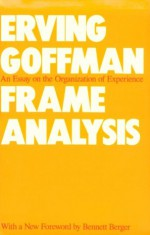 Frame Analysis: An Essay on the Organization of Experience - Erving Goffman
