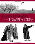 Elegant Enigmas: The Art of Edward Gorey - Karen Wilkin
