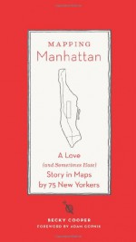 Mapping Manhattan: A Love (And Sometimes Hate) Story in Maps by 75 New Yorkers - Becky Cooper, Adam Gopnik