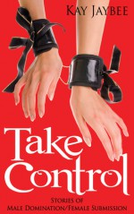 Take Control: Stories of Male Domination and Female Submission - Kay Jaybee