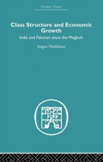 Class Structure and Economic Growth: India and Pakistan Since the Moghuls - Angus Maddison