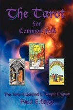 The Tarot for Common Folk: The Tarot Explained in Simple English - Paul E. Gipp