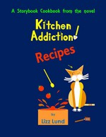 Kitchen Addiction! Recipes: A Storybook Cookbook from the mystery novel, Kitchen Addiction! - Lizz Lund