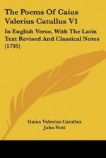 The Poems of Caius Valerius Catullus V1: In English Verse, with the Latin Text Revised and Classical Notes (1795) - Catullus, John Nott