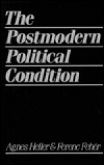 The Postmodern Political Condition - Ágnes Heller, Ferenc Fehér