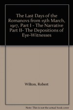 The Last Days of the Romanovs from 15th March, 1917, Part I - The Narrative Part II- The Depositions of Eye-Witnesses - Robert Wilton
