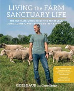 Living the Farm Sanctuary Life: The Ultimate Guide to Eating Mindfully, Living Longer, and Feeling Better Every Day - Gene Baur, Gene Stone