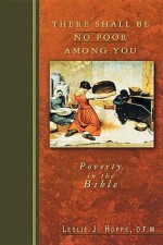 There Shall Be No Poor Among You: Poverty in the Bible - Leslie J. Hoppe