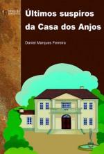 Últimos suspiros da Casa dos Anjos - Daniel Marques Ferreira