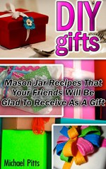 DIY Gifts: Mason Jar Recipes That Your Friends Will Be Glad To Receive As A Gift: (DIY, DIY Gifts, DIY Presents, Mason Jar, Mason Jar Gifts, Mason Jar ... DIY Recycle Projects, projects for kids) - Michael Pitts