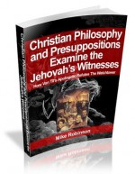 Presuppositional Apologetics Examines the Jehovah's Witnesses: How Van Til's Apologetic Refutes the Watchtower - Mike Robinson