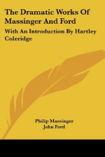 The Dramatic Works Of Massinger And Ford: With An Introduction By Hartley Coleridge - Philip Massinger, John Ford, Hartley Coleridge