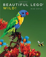 Beautiful LEGO: Wild! - Mike Doyle