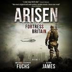 Fortress Britain: Arisen, Book 1 - Michael Stephen Fuchs, Glynn James, R. C. Bray