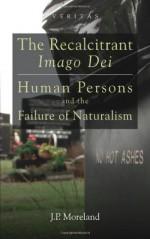 The Recalcitrant Imago Dei: Human Persons and the Failure of Naturalism (Veritas) - J.P. Moreland