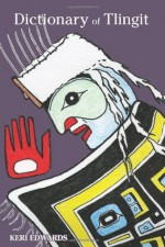 Dictionary of Tlingit - keri edwards, Anita Lafferty, John Marks, June Pegues, Helen Sarabia, Bessie Colley, David Katzeek, Fred White, Jeff Leer