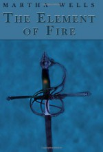 The Element of Fire - Martha Wells