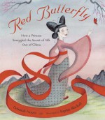 Red Butterfly: How a Princess Smuggled the Secret of Silk Out of China - Deborah Noyes, Sophie Blackall