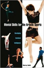 Mental Skills for the Artistic Sports: Developing Emotional Intelligence - Murray Smith, David J. Howe