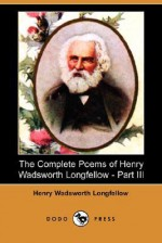The Complete Poems of Henry Wadsworth Longfellow - Part III (Dodo Press) - Henry Wadsworth Longfellow