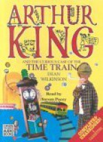 Arthur King and the Curious Case of the Time Train - Dean Wilkinson, Steven Pacey